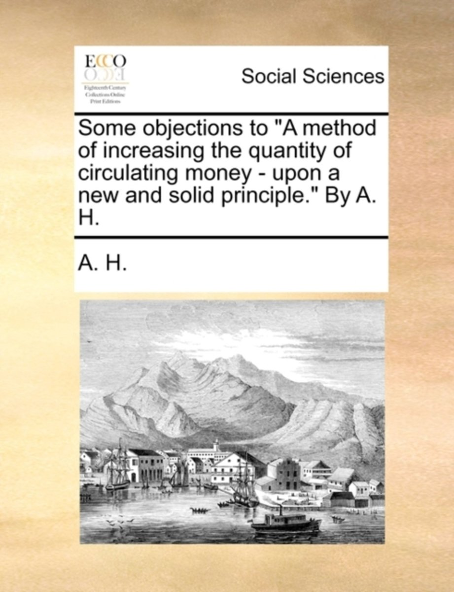 Some Objections to A Method of Increasing the Quantity of Circulating Money - Upon a New and Solid Principle. by A. H.