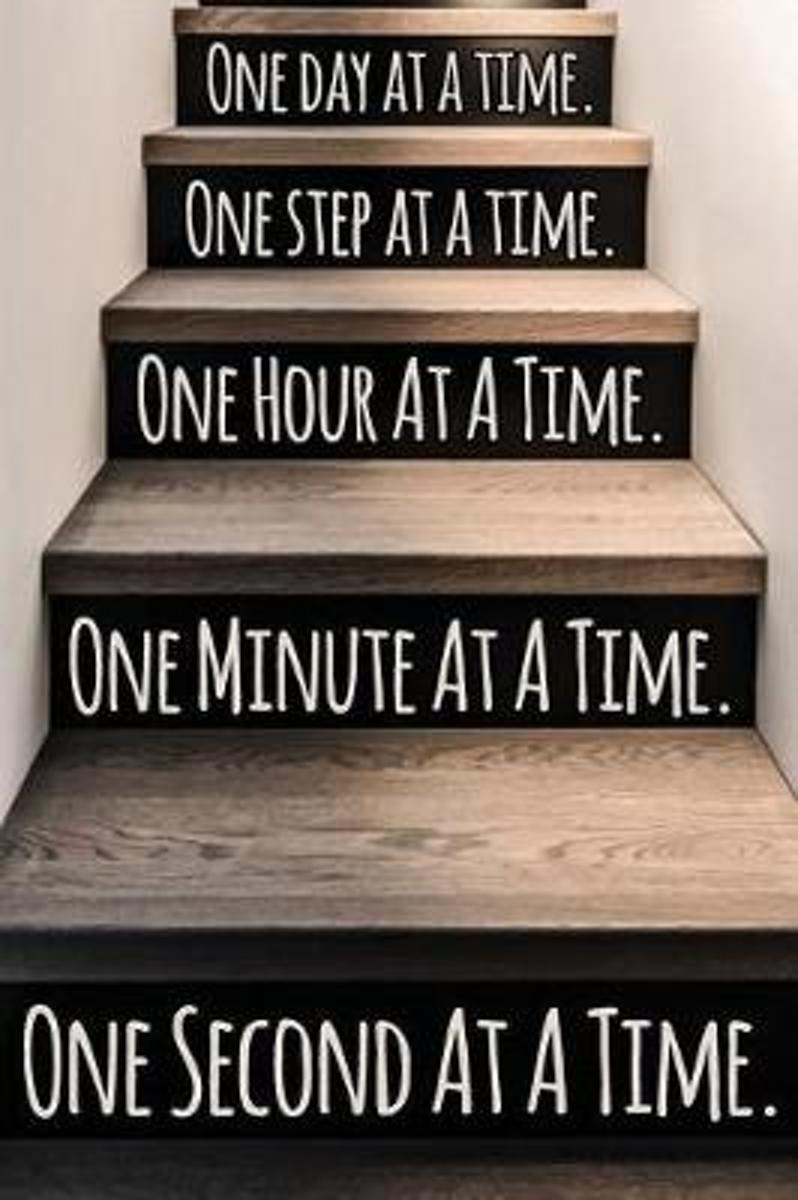 One Day at a Time. One Step at a Time. One Hour at a Time. One Minute at a Time. One Second at a Time.