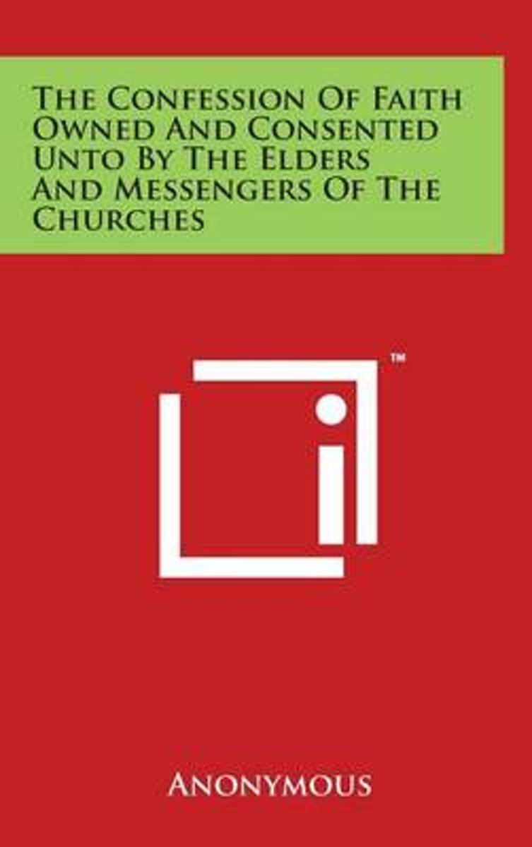 The Confession of Faith Owned and Consented Unto by the Elders and Messengers of the Churches