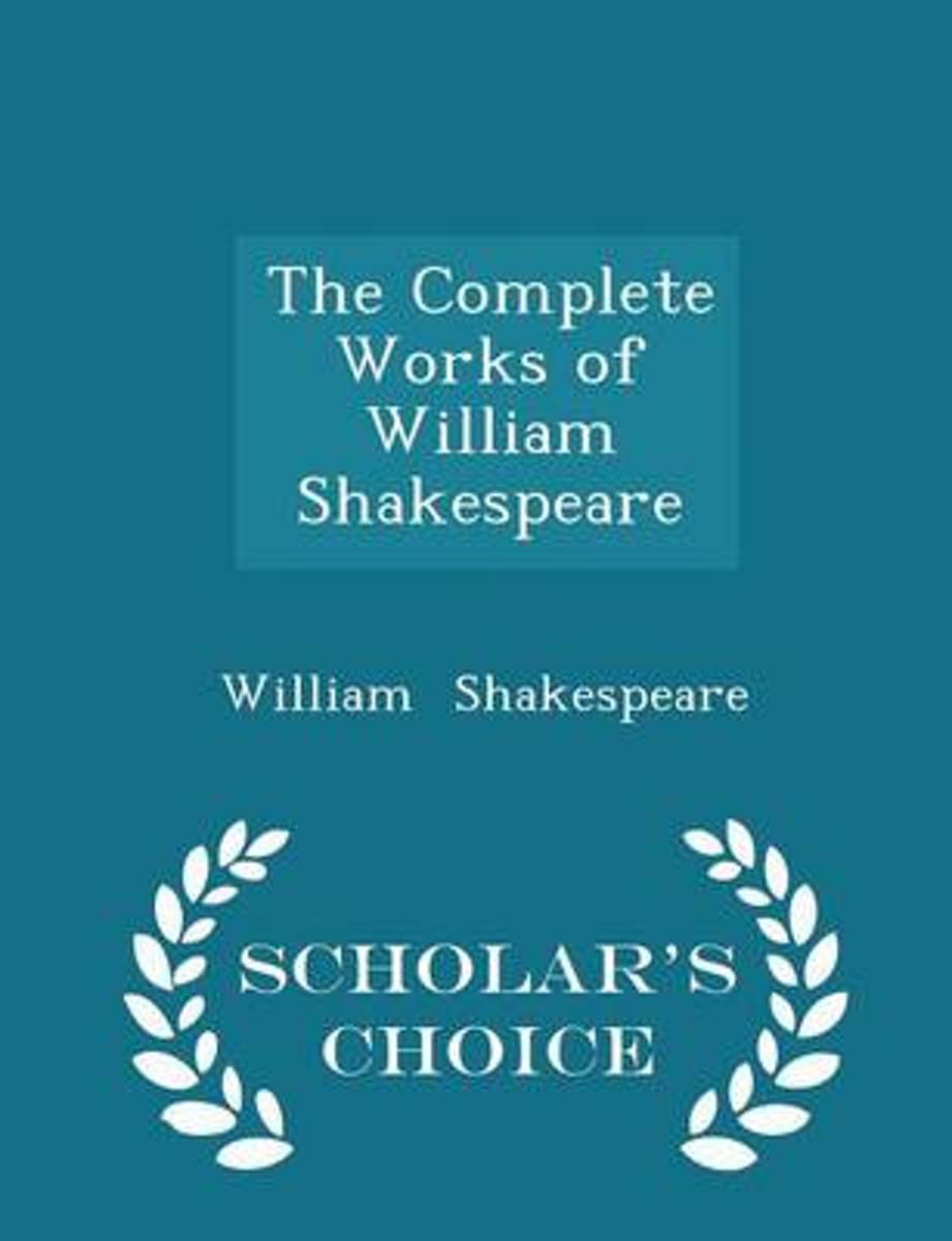 The Complete Works of William Shakespeare - Scholar's Choice Edition