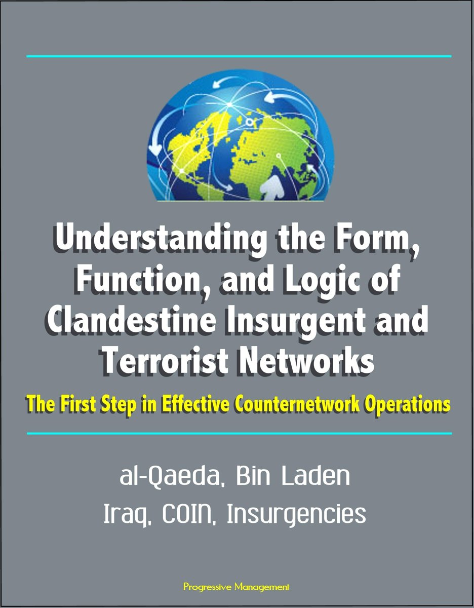 Understanding the Form, Function, and Logic of Clandestine Insurgent and Terrorist Networks: The First Step in Effective Counternetwork Operations - al-Qaeda, Bin Laden, Iraq, COIN, Insurgenc