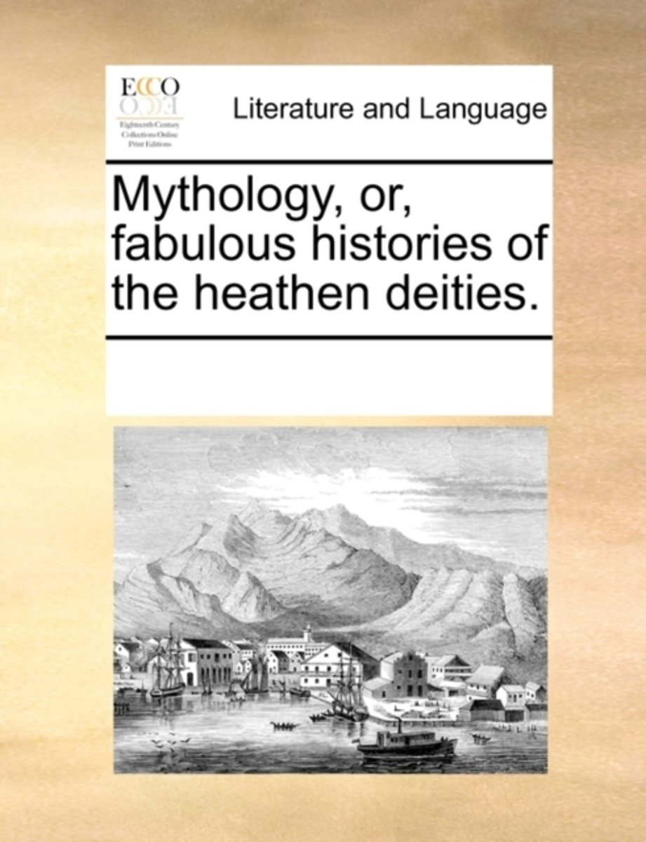 Mythology, Or, Fabulous Histories of the Heathen Deities