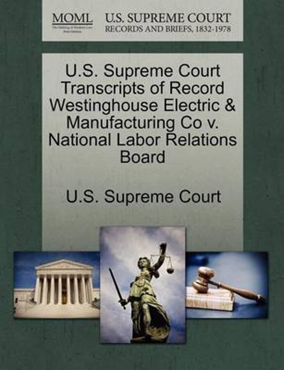 U.S. Supreme Court Transcripts of Record Westinghouse Electric & Manufacturing Co V. National Labor Relations Board