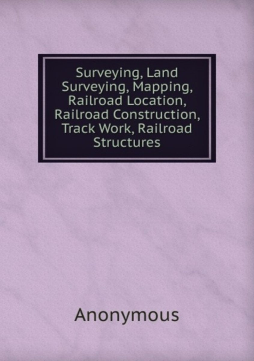 Surveying, Land Surveying, Mapping, Railroad Location, Railroad Construction, Track Work, Railroad Structures