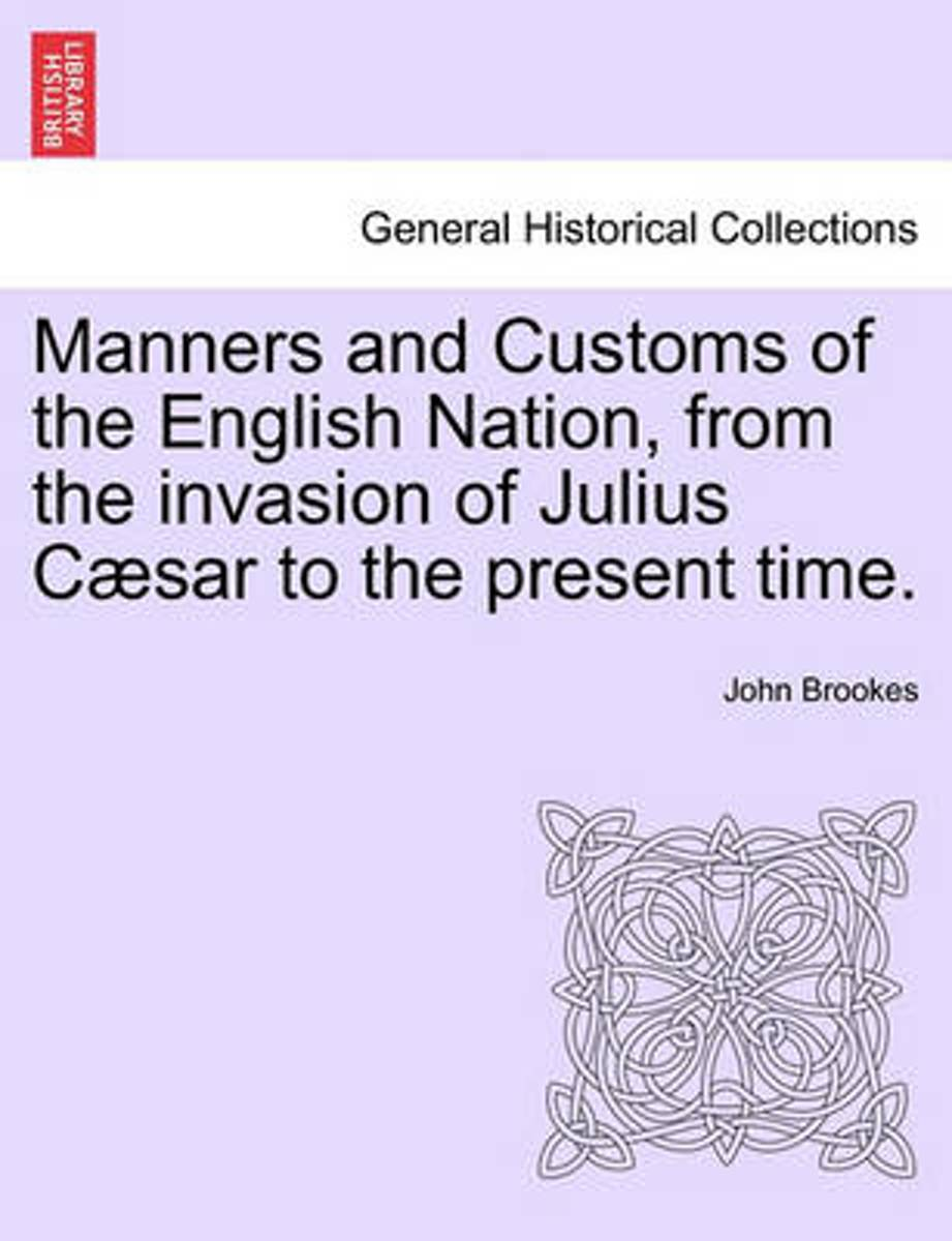 Manners and Customs of the English Nation, from the Invasion of Julius Caesar to the Present Time.