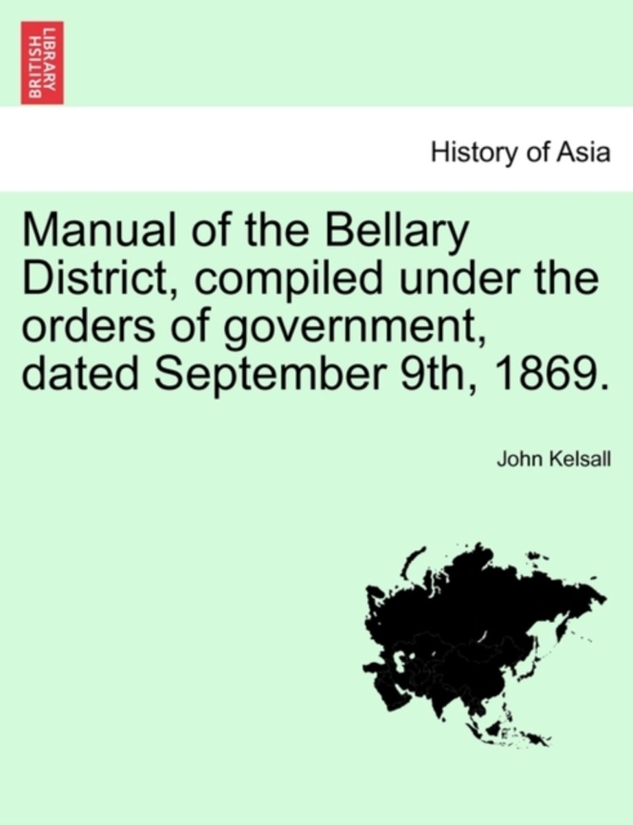 Manual of the Bellary District, Compiled Under the Orders of Government, Dated September 9th, 1869.
