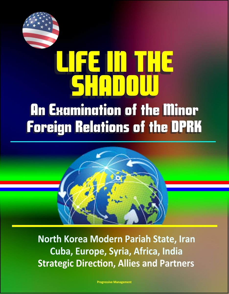 Life in the Shadow: An Examination of the Minor Foreign Relations of the DPRK - North Korea Modern Pariah State, Iran, Cuba, Europe, Syria, Africa, India, Strategic Direction, Allies and Part