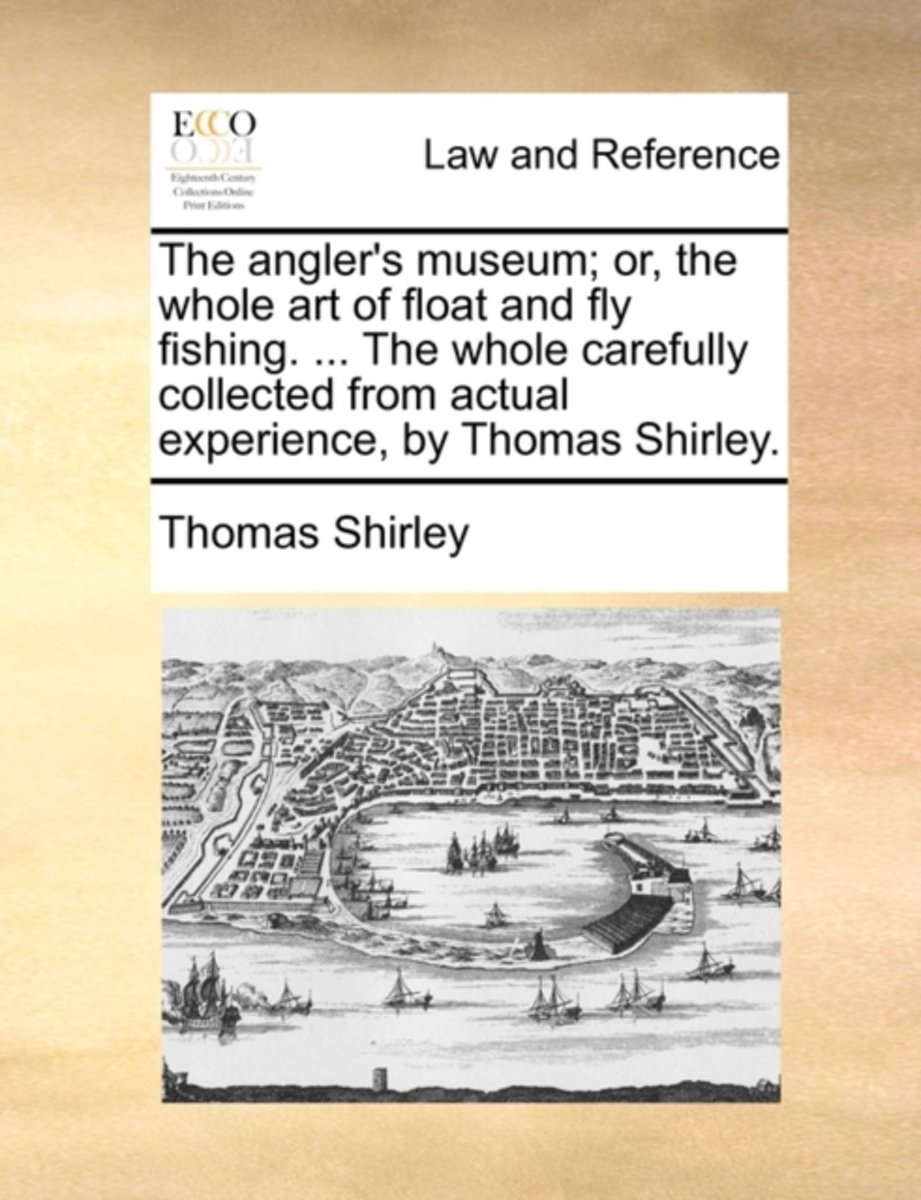 The Angler's Museum; Or, the Whole Art of Float and Fly Fishing. ... the Whole Carefully Collected from Actual Experience, by Thomas Shirley.