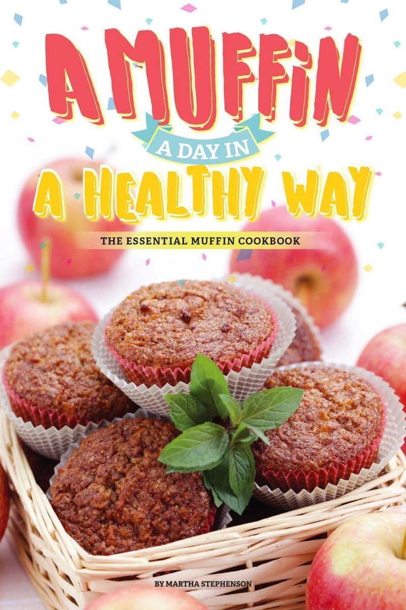 A Muffin a Day in A Healthy Way: The Essential Muffin Cookbook