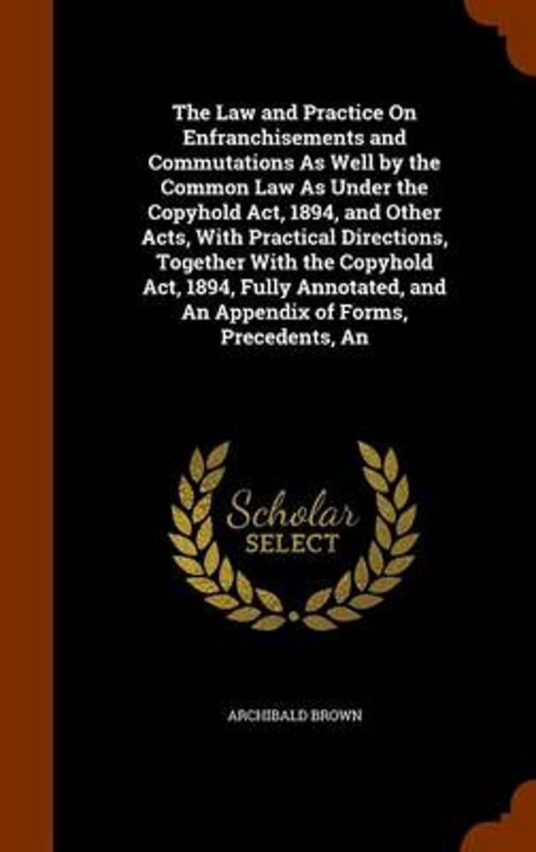 The Law and Practice on Enfranchisements and Commutations as Well by the Common Law as Under the Copyhold ACT, 1894, and Other Acts, with Practical Directions, Together with the Copyhold ACT,