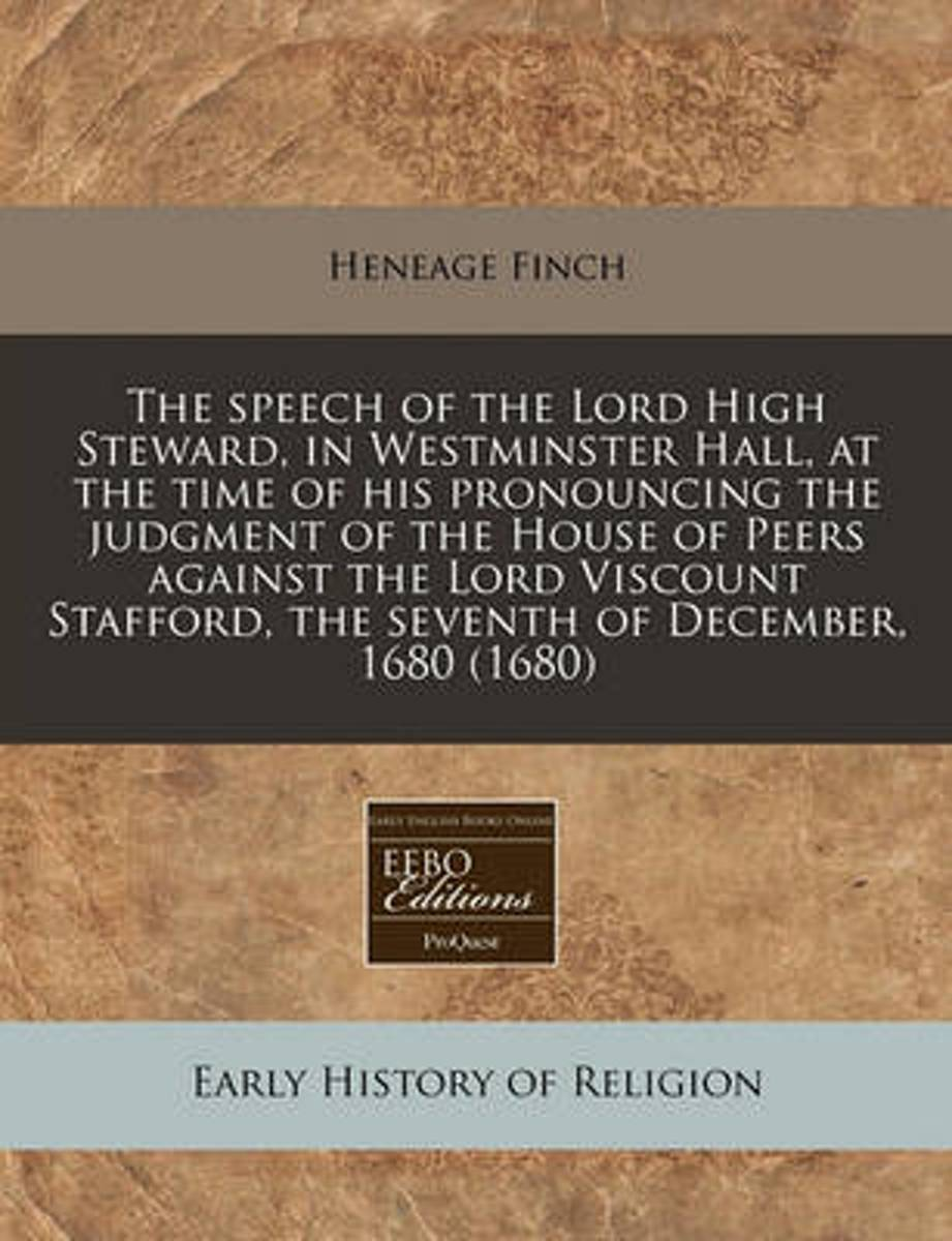 The Speech of the Lord High Steward, in Westminster Hall, at the Time of His Pronouncing the Judgment of the House of Peers Against the Lord Viscount Stafford, the Seventh of December, 1680 (