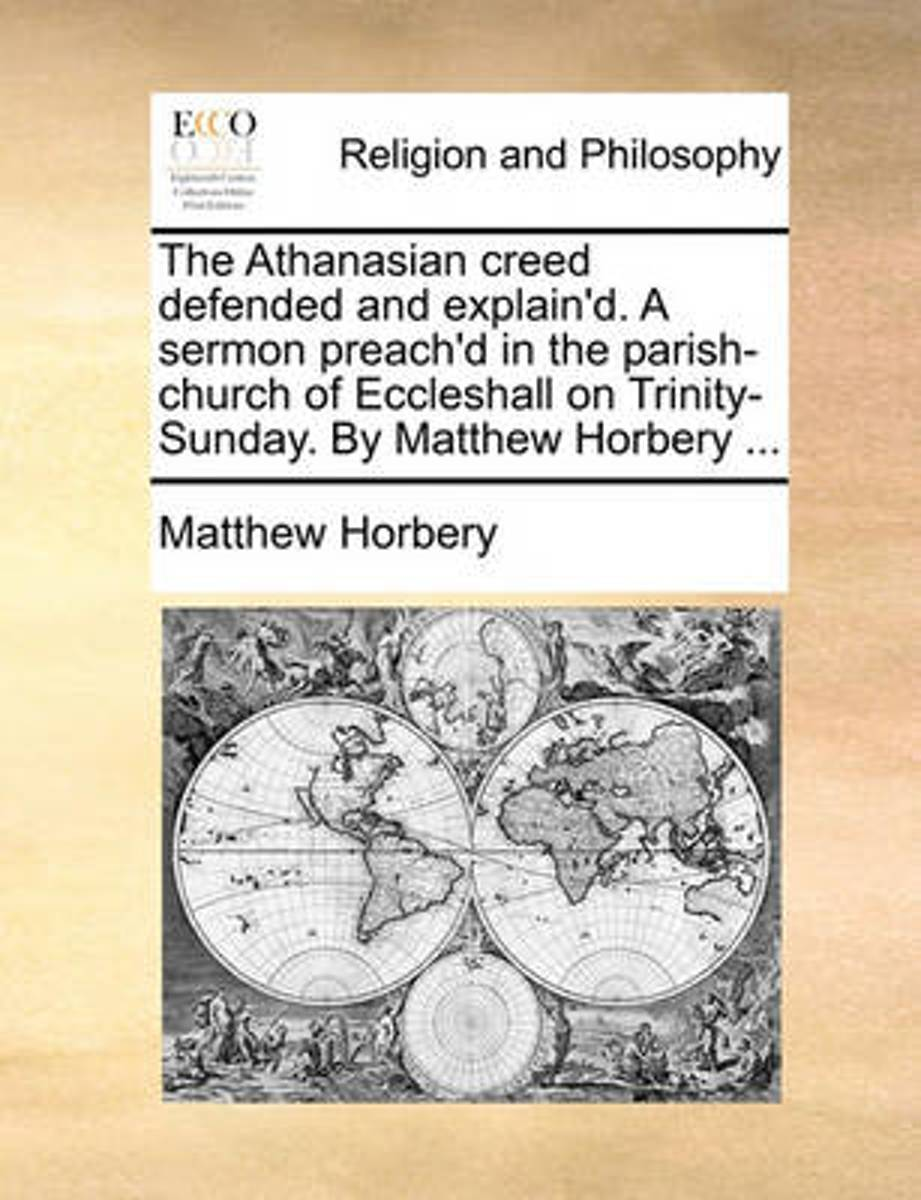 The Athanasian Creed Defended and Explain'd. a Sermon Preach'd in the Parish-Church of Eccleshall on Trinity-Sunday. by Matthew Horbery ...