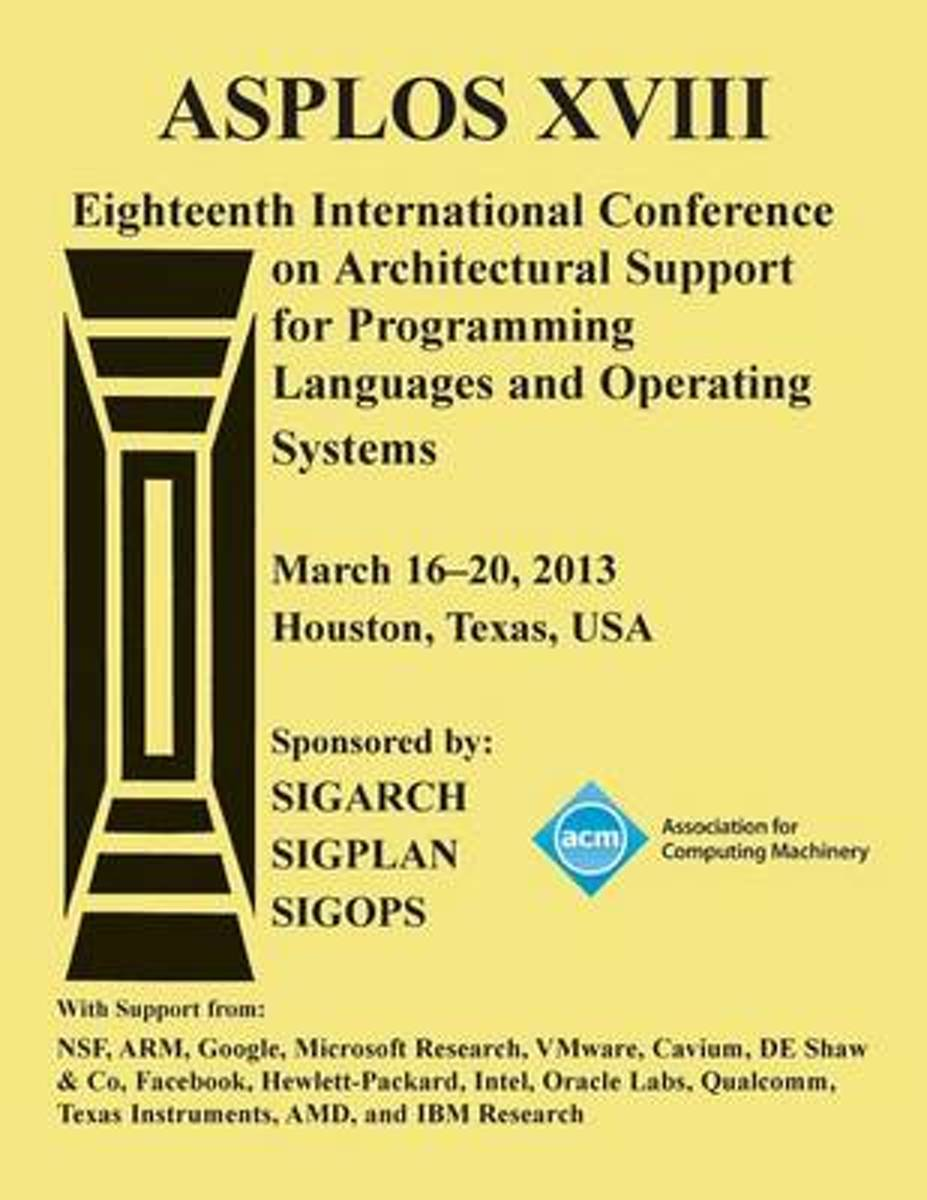 Asplos Xv111 Eighteenth International Conference on Architectural Support for Programming Languages and Operating Systems