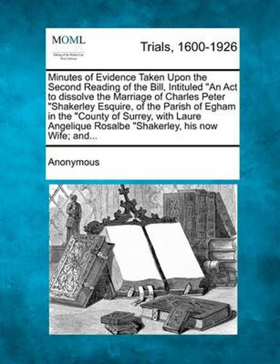 Minutes of Evidence Taken Upon the Second Reading of the Bill, Intituled An ACT to Dissolve the Marriage of Charles Peter Shakerley Esquire, of the Parish of Egham in the County of Surrey, wi