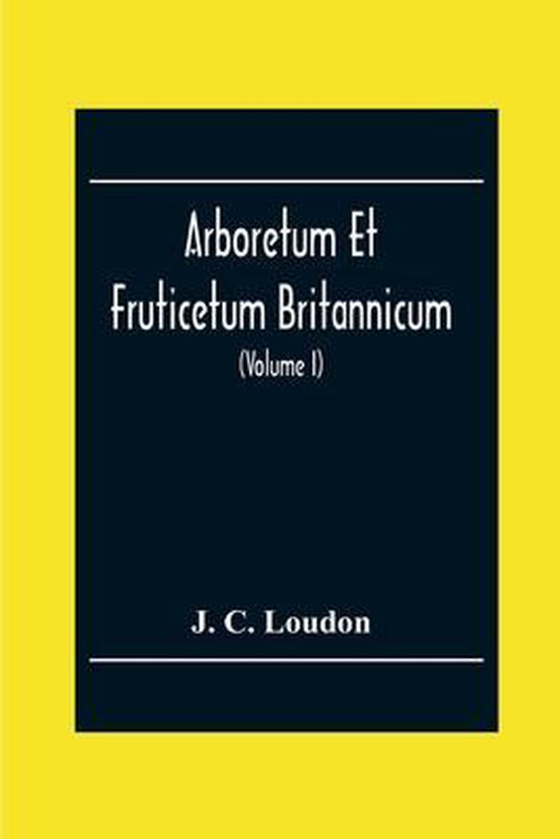 Arboretum Et Fruticetum Britannicum; Or, The Trees And Shrubs Of Britain, Native And Foreign, Hardy And Half-Hardy, Pictorially And Botanically Deline