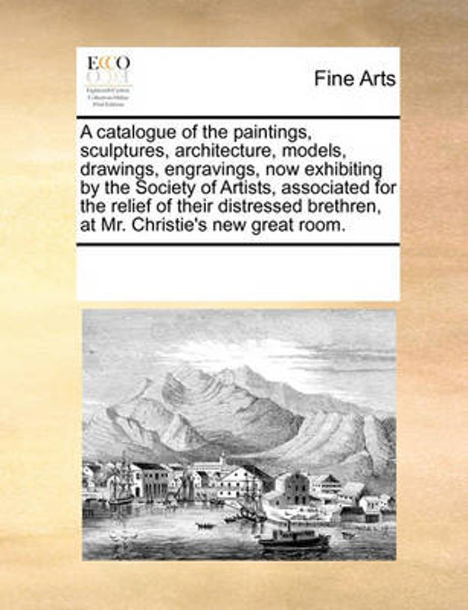 A Catalogue of the Paintings, Sculptures, Architecture, Models, Drawings, Engravings, Now Exhibiting by the Society of Artists, Associated for the Relief of Their Distressed Brethren, at Mr.