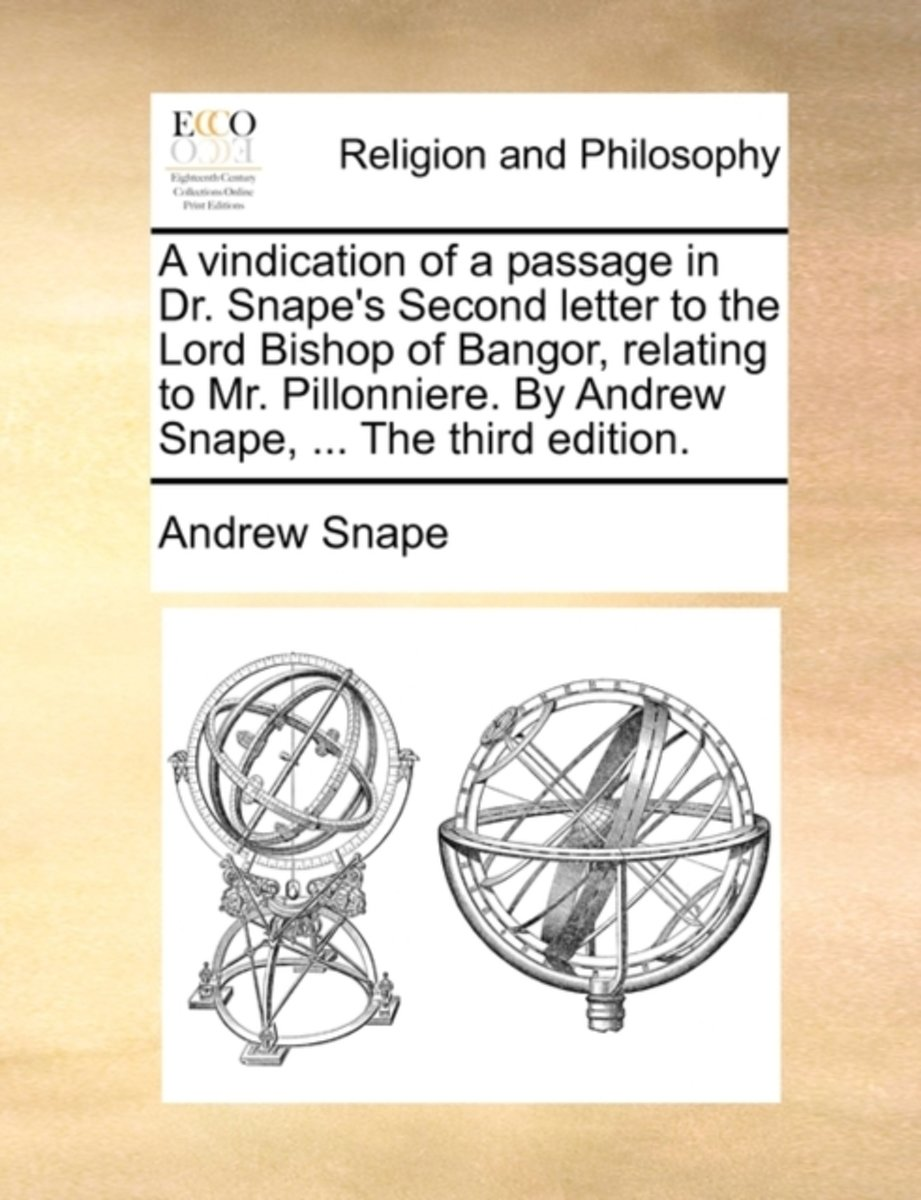 A Vindication of a Passage in Dr. Snape's Second Letter to the Lord Bishop of Bangor, Relating to Mr. Pillonniere. by Andrew Snape, ... the Third Edition