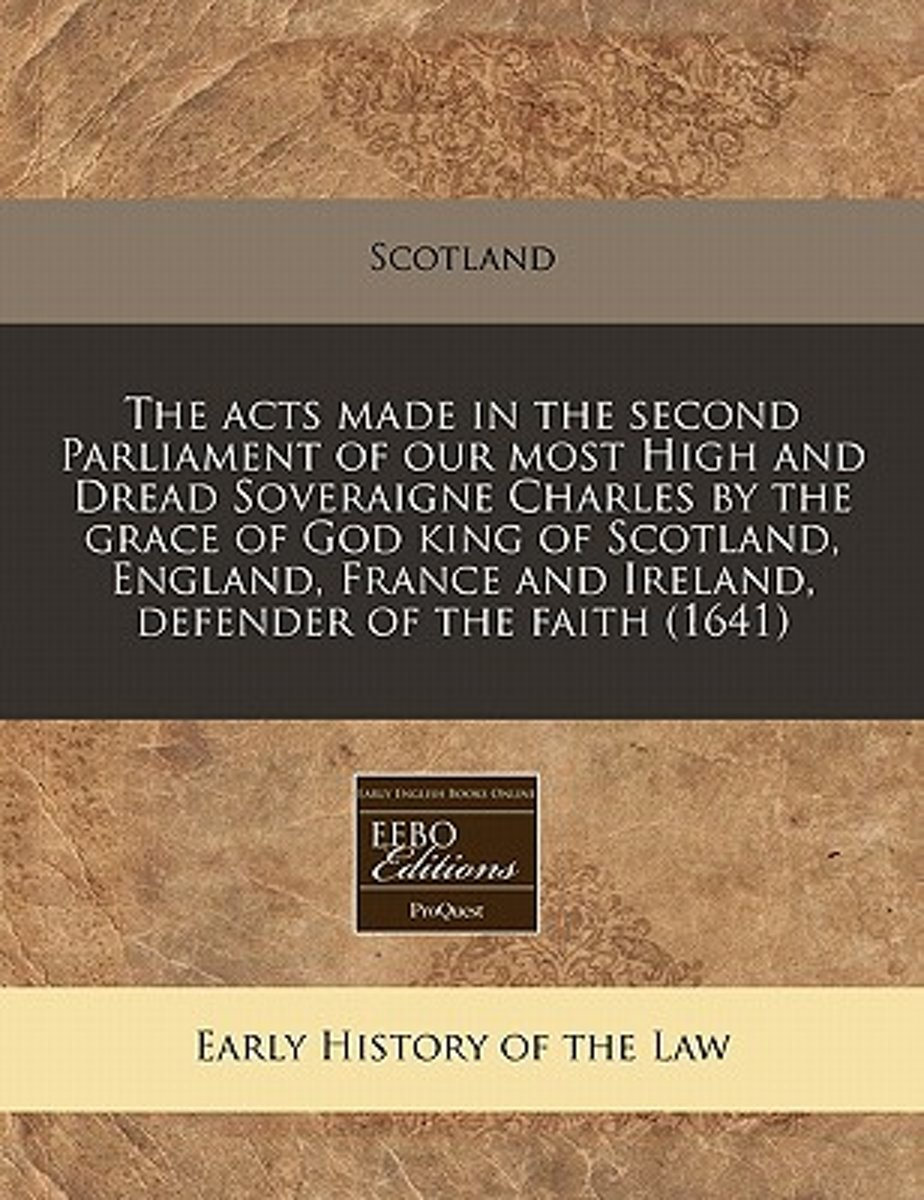 The Acts Made in the Second Parliament of Our Most High and Dread Soveraigne Charles by the Grace of God King of Scotland, England, France and Ireland, Defender of the Faith (1641)
