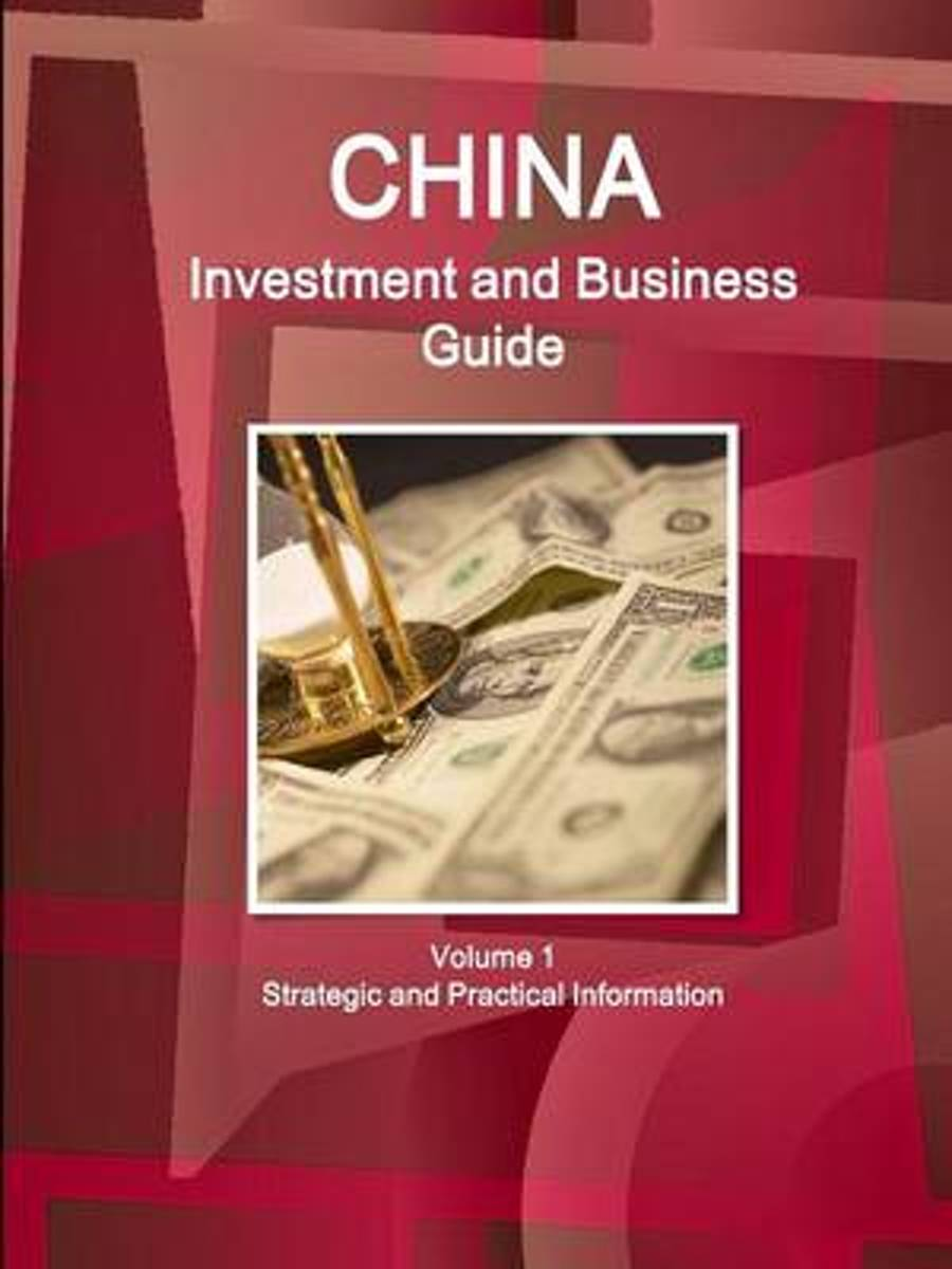 China Investment and Business Guide Volume 1 Strategic and Practical Information