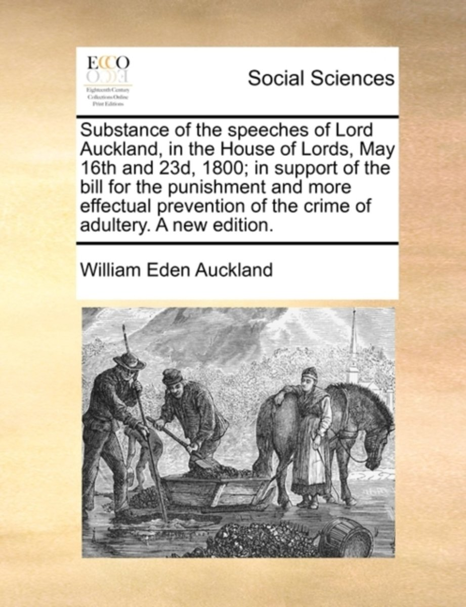 Substance of the Speeches of Lord Auckland, in the House of Lords, May 16th and 23d, 1800; In Support of the Bill for the Punishment and More Effectual Prevention of the Crime of Adultery. a