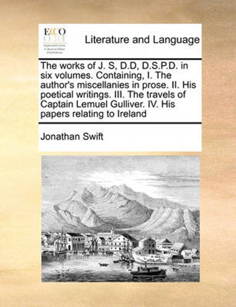 The Works of J. S, D.D, D.S.P.D. in Six Volumes. Containing, I. the Author's Miscellanies in Prose. II. His Poetical Writings. III. the Travels of Captain Lemuel Gulliver. IV. His Papers Rela