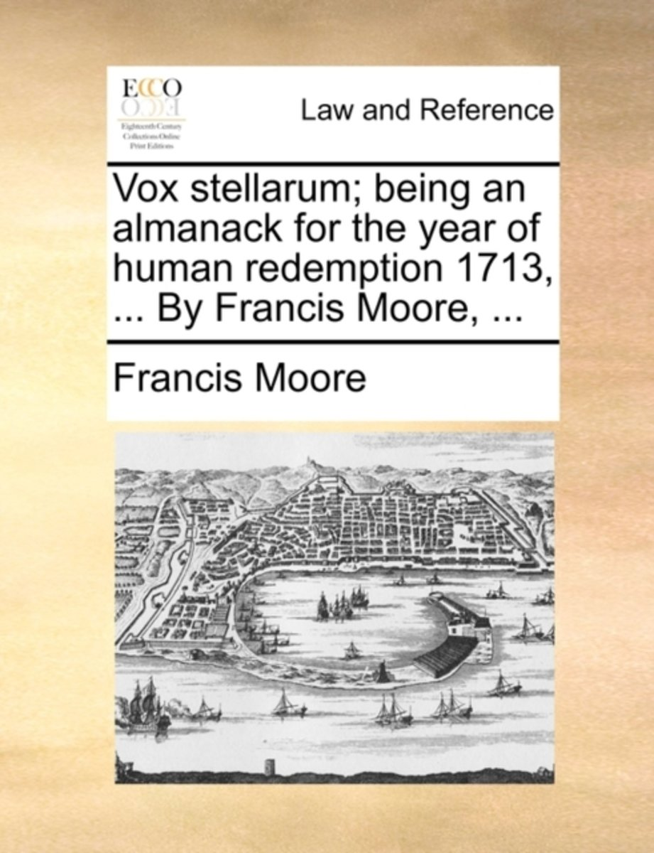 Vox Stellarum; Being an Almanack for the Year of Human Redemption 1713, ... by Francis Moore, ...