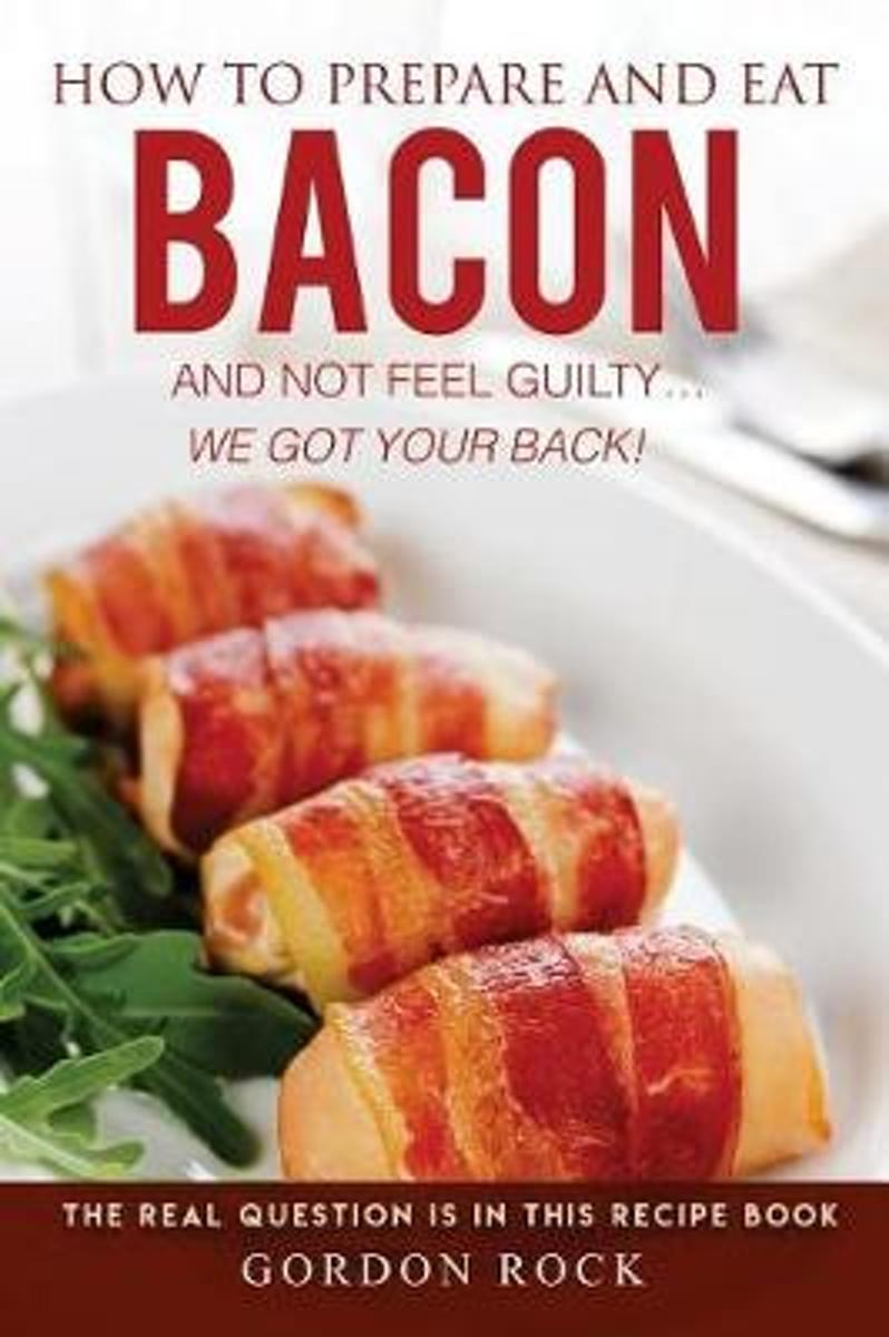 How to Prepare and Eat Bacon and Not Feel Guilty... We Got Your Back!