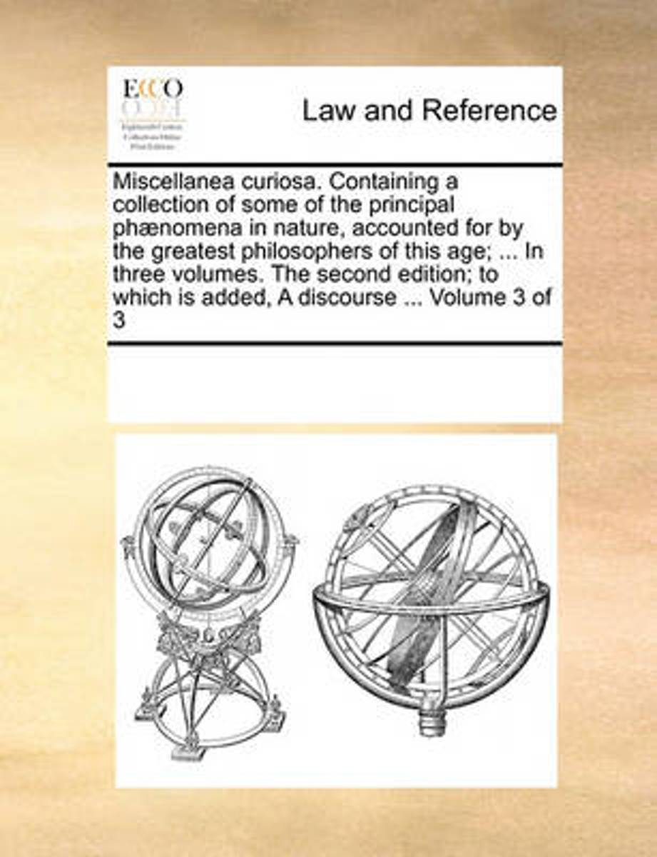 Miscellanea Curiosa. Containing a Collection of Some of the Principal Phnomena in Nature, Accounted for by the Greatest Philosophers of This Age; ... in Three Volumes. the Second Edition; To