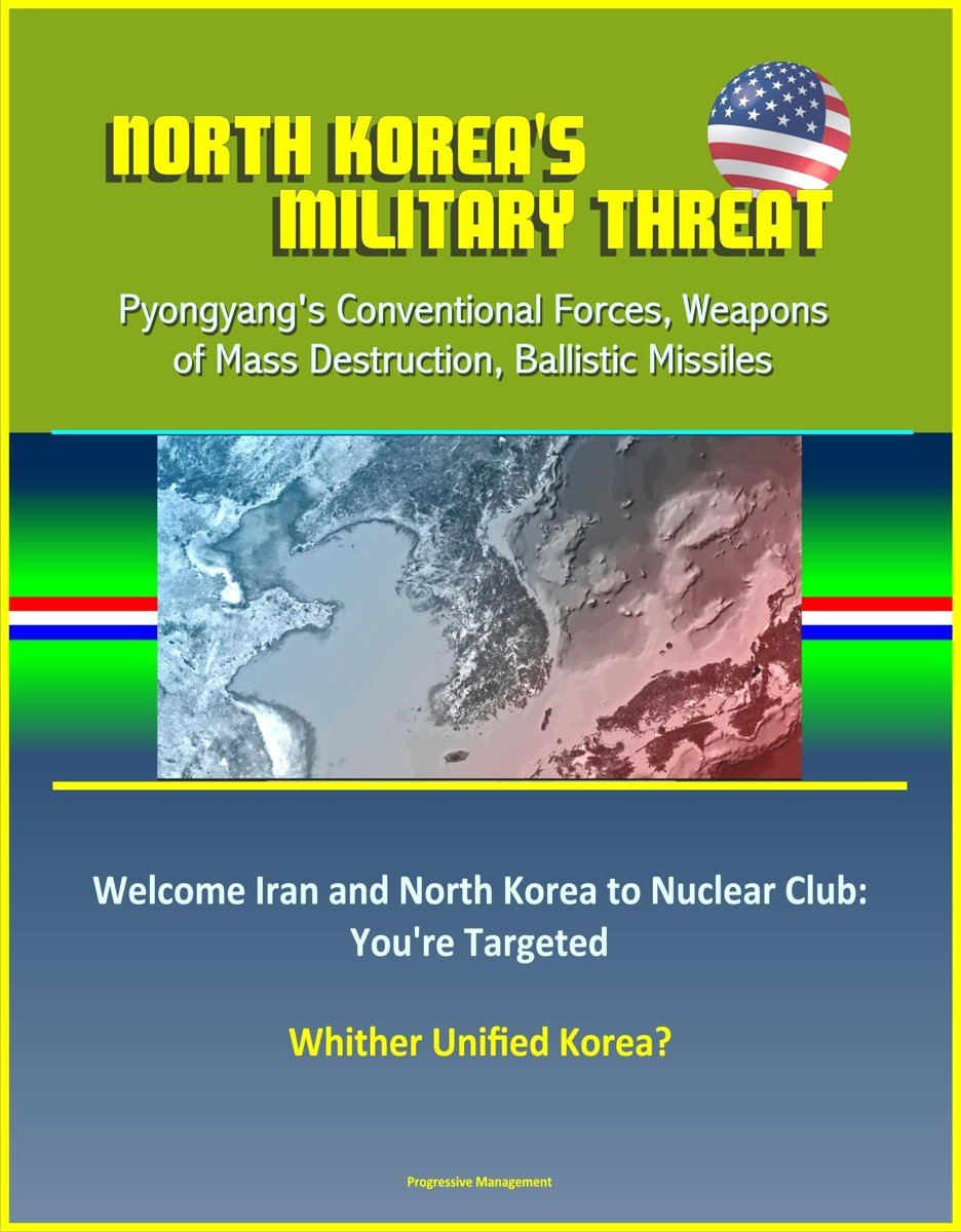 North Korea's Military Threat: Pyongyang's Conventional Forces, Weapons of Mass Destruction, Ballistic Missiles; Welcome Iran and North Korea to Nuclear Club: You're Targeted; Whither Unified