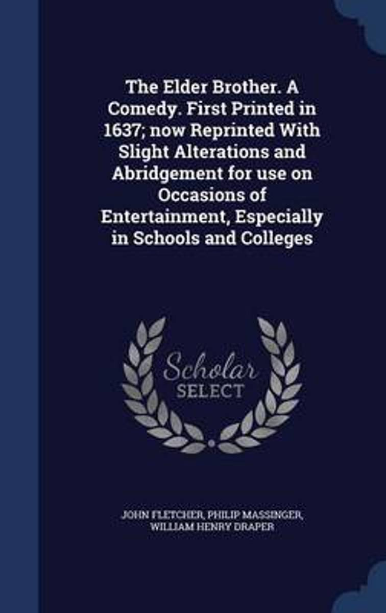 The Elder Brother. a Comedy. First Printed in 1637; Now Reprinted with Slight Alterations and Abridgement for Use on Occasions of Entertainment, Especially in Schools and Colleges