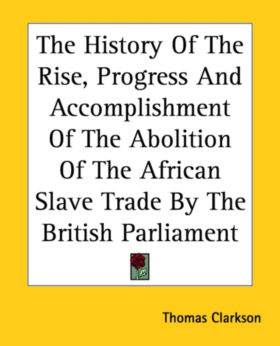 The History Of The Rise, Progress And Accomplishment Of The Abolition Of The African Slave Trade By The British Parliament