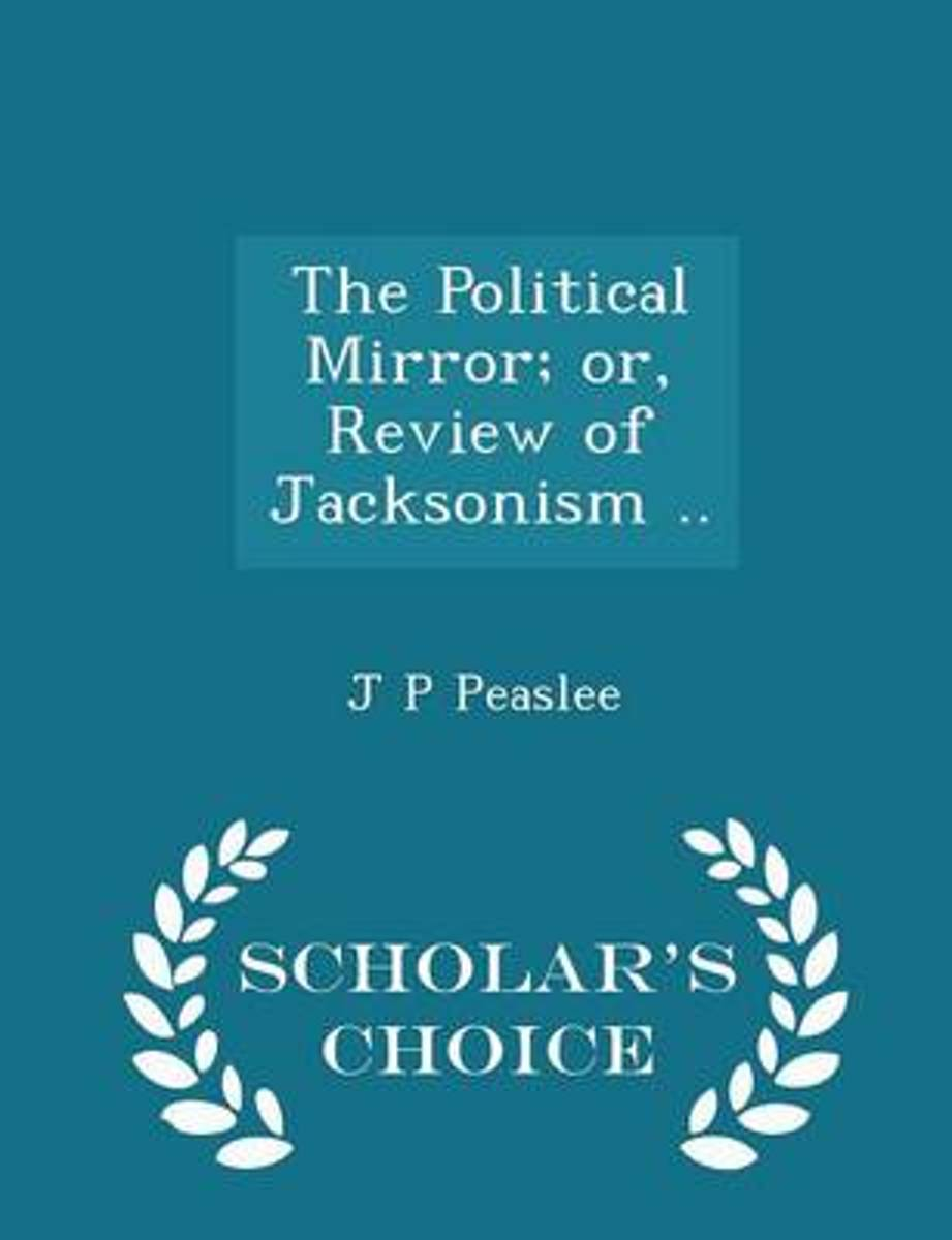 The Political Mirror; Or, Review of Jacksonism .. - Scholar's Choice Edition