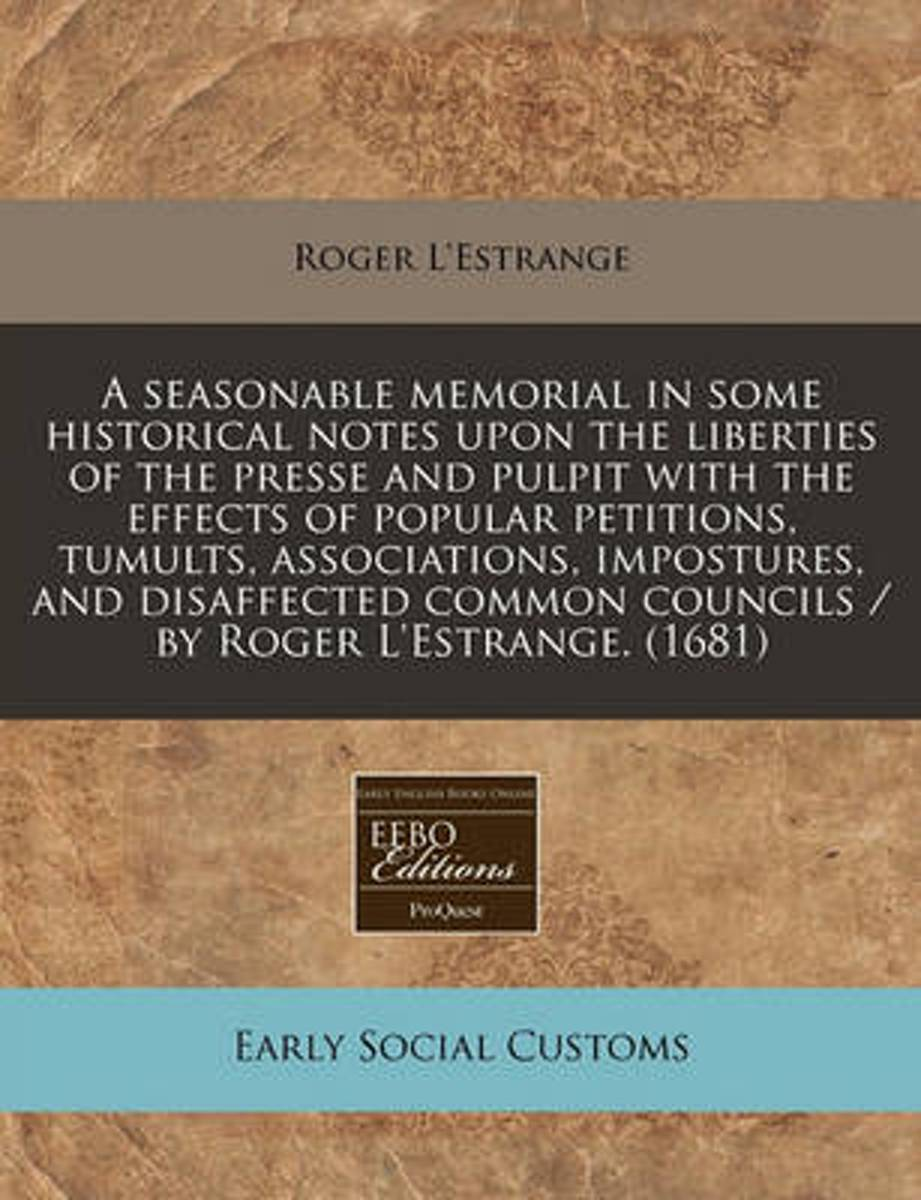 A Seasonable Memorial in Some Historical Notes Upon the Liberties of the Presse and Pulpit with the Effects of Popular Petitions, Tumults, Associations, Impostures, and Disaffected Common Cou