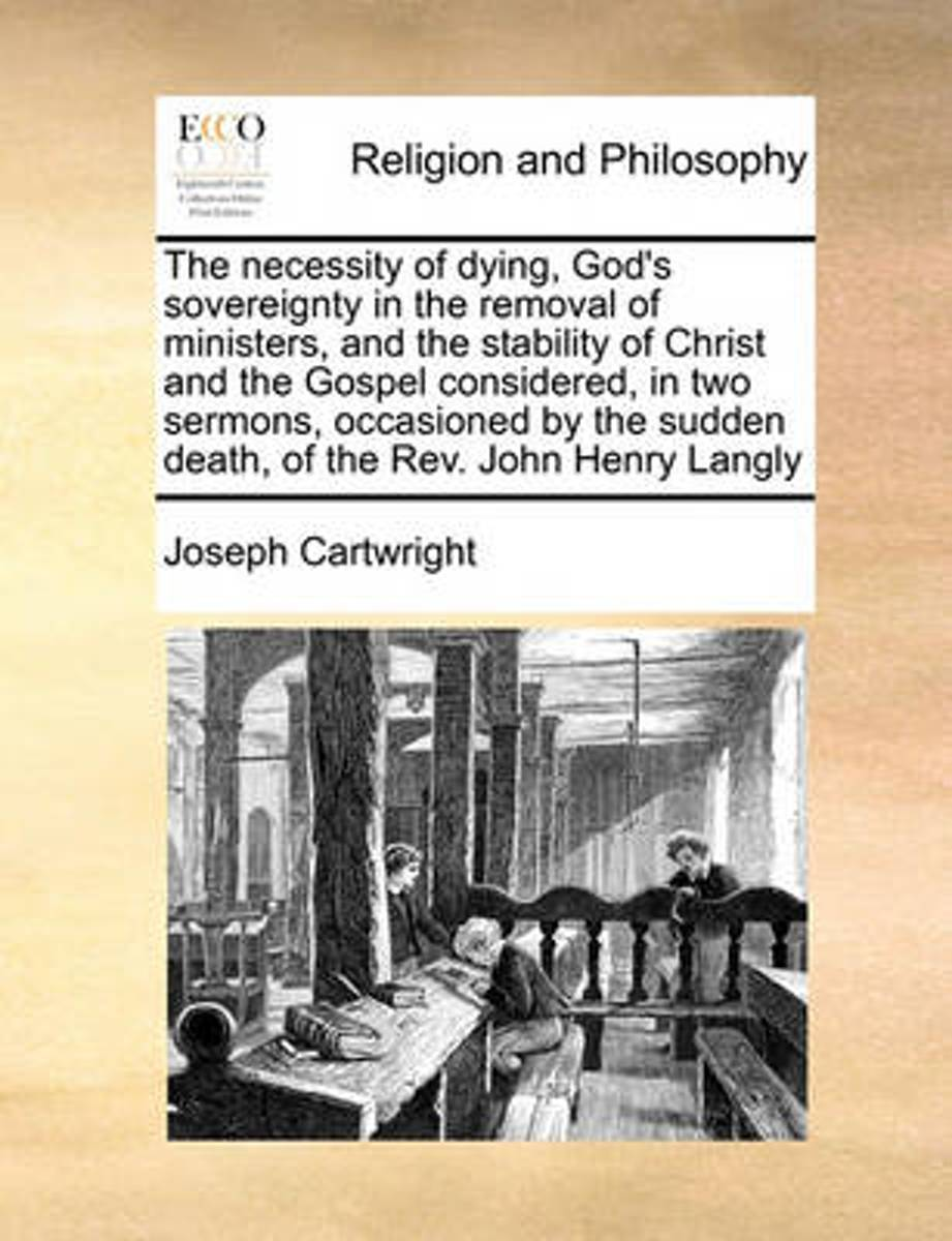 The Necessity of Dying, God's Sovereignty in the Removal of Ministers, and the Stability of Christ and the Gospel Considered, in Two Sermons, Occasioned by the Sudden Death, of the Rev. John