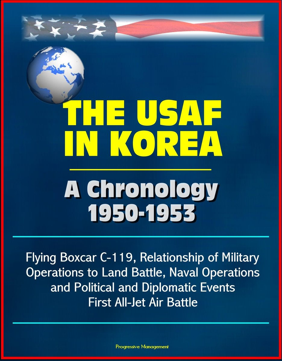 The USAF in Korea: A Chronology 1950-1953 - Flying Boxcar C-119, Relationship of Military Operations to Land Battle, Naval Operations, and Political and Diplomatic Events, First All-Jet Air B