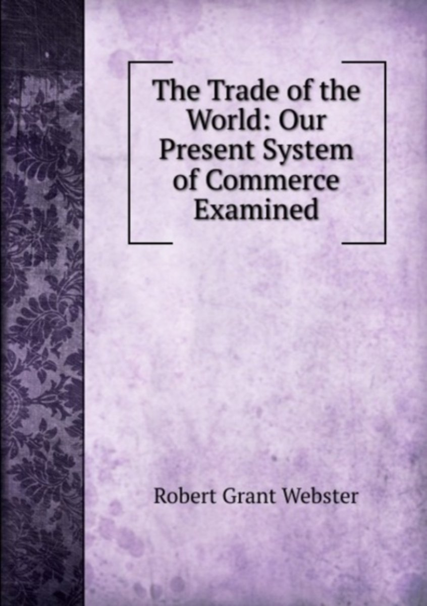 The Trade of the World: Our Present System of Commerce Examined