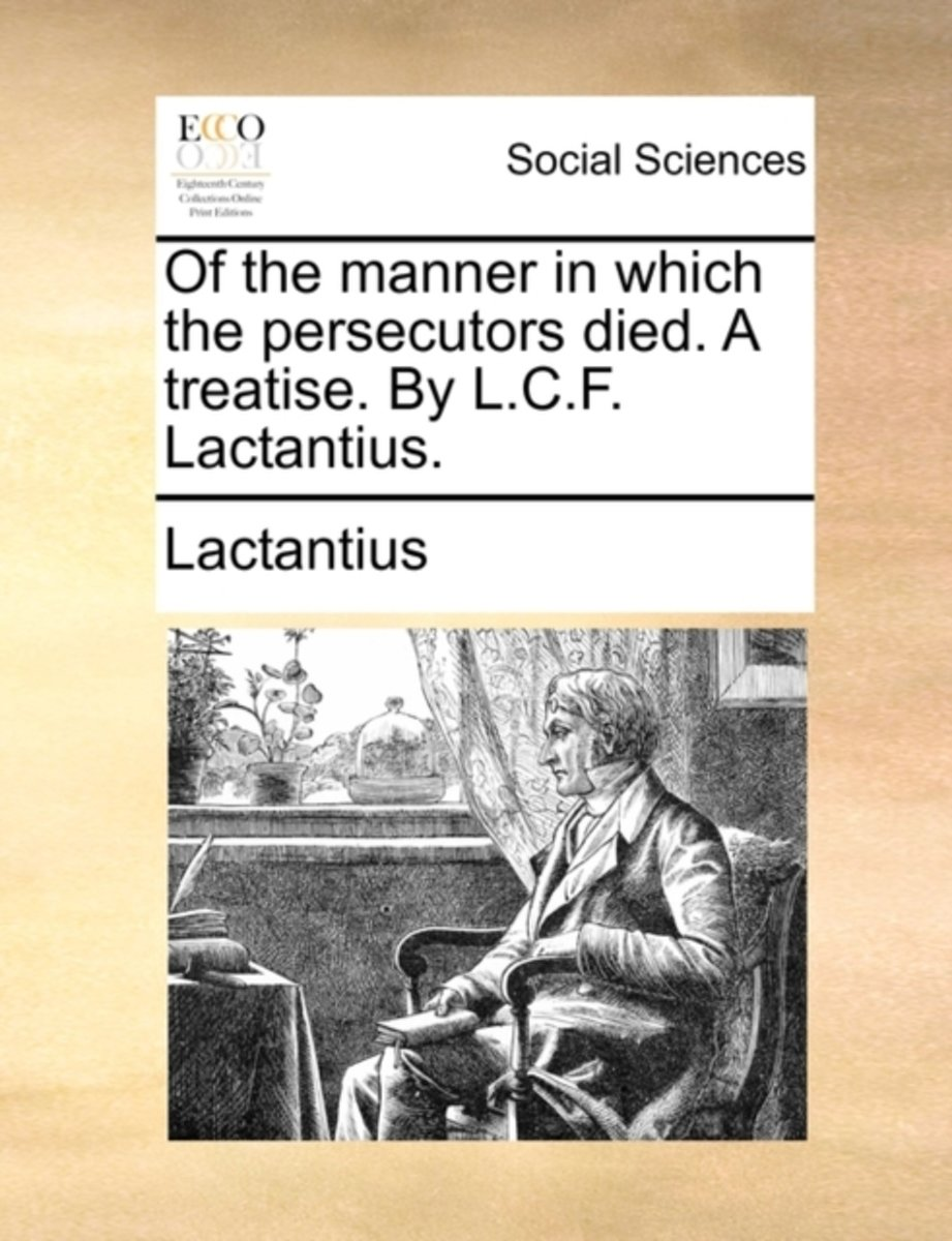 Of the Manner in Which the Persecutors Died. a Treatise. by L.C.F. Lactantius.