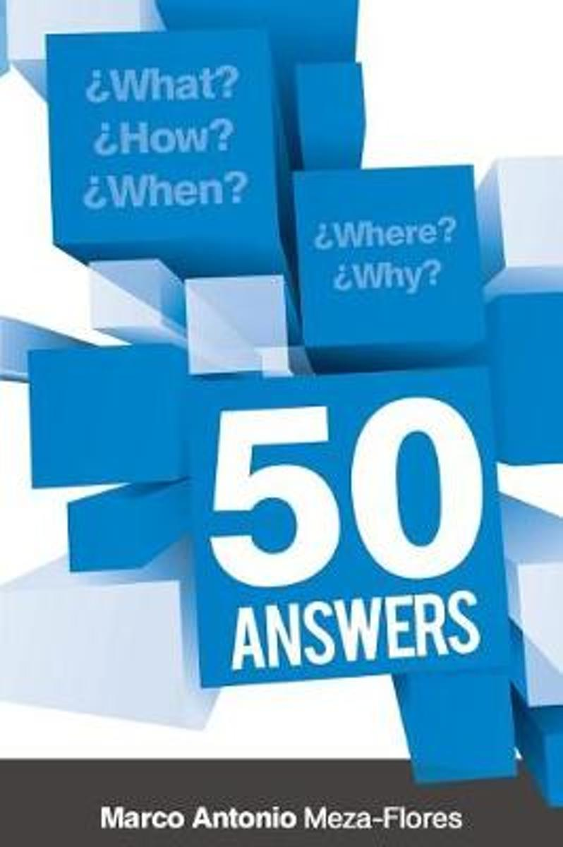 What, How, When, Where and Why. 50 Answers.