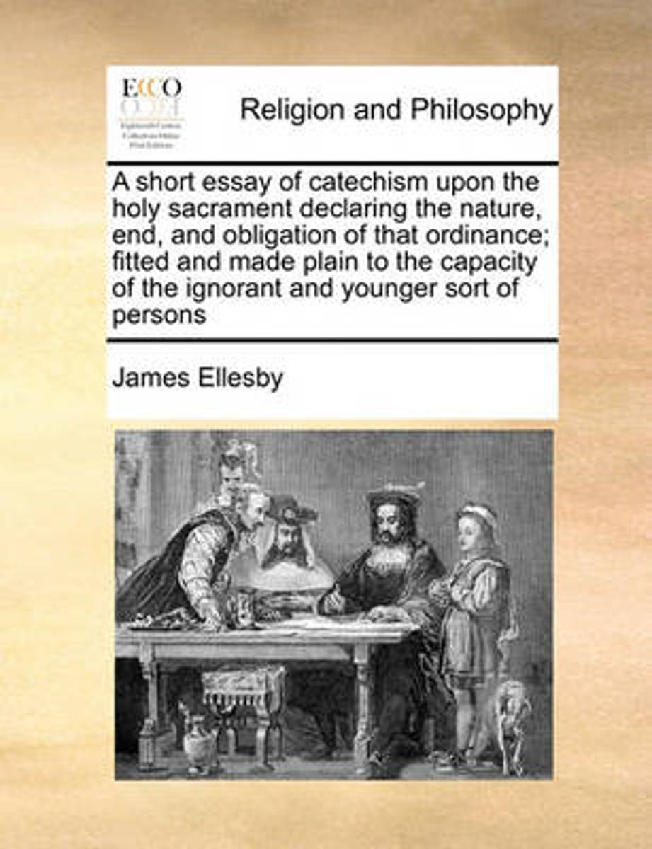 A Short Essay of Catechism Upon the Holy Sacrament Declaring the Nature, End, and Obligation of That Ordinance; Fitted and Made Plain to the Capacity of the Ignorant and Younger Sort of Perso