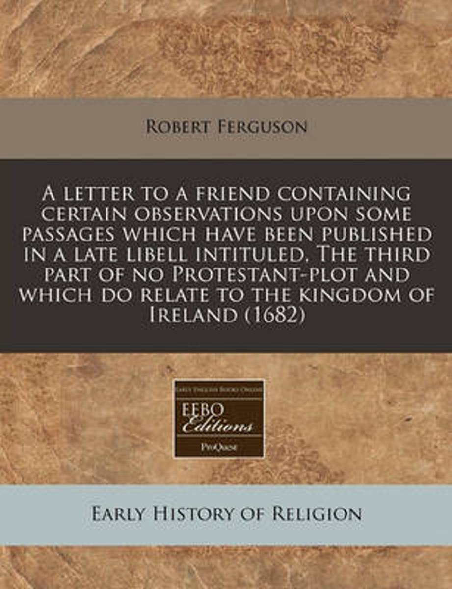A Letter to a Friend Containing Certain Observations Upon Some Passages Which Have Been Published in a Late Libell Intituled, the Third Part of No Protestant-Plot and Which Do Relate to the K