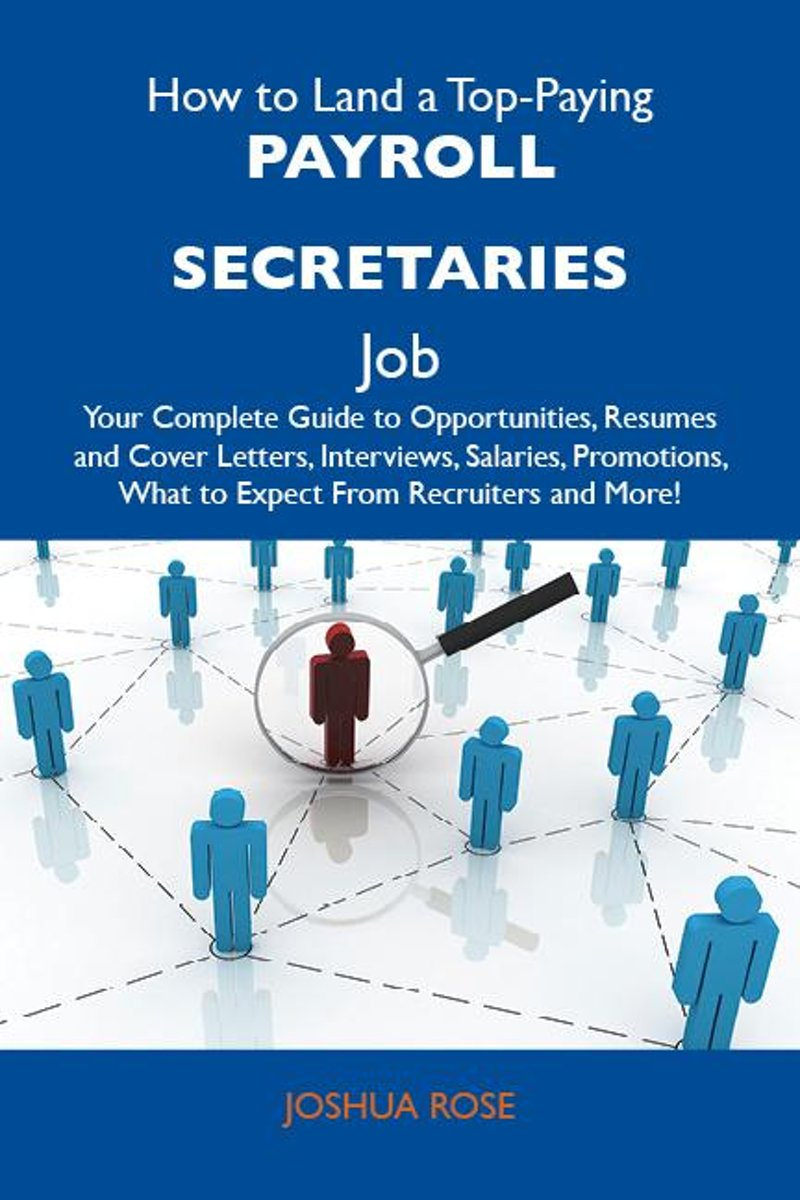 How to Land a Top-Paying Payroll secretaries Job: Your Complete Guide to Opportunities, Resumes and Cover Letters, Interviews, Salaries, Promotions, What to Expect From Recruiters and More