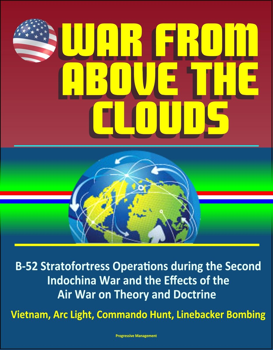 War From Above the Clouds: B-52 Stratofortress Operations during the Second Indochina War and the Effects of the Air War on Theory and Doctrine - Vietnam, Arc Light, Commando Hunt, Linebacker