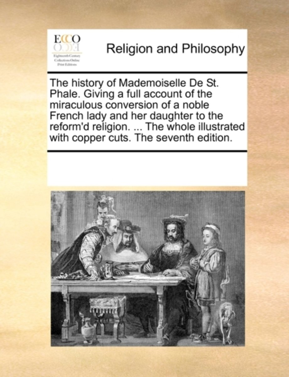 The History of Mademoiselle de St. Phale. Giving a Full Account of the Miraculous Conversion of a Noble French Lady and Her Daughter to the Reform'd Religion. ... the Whole Illustrated with C