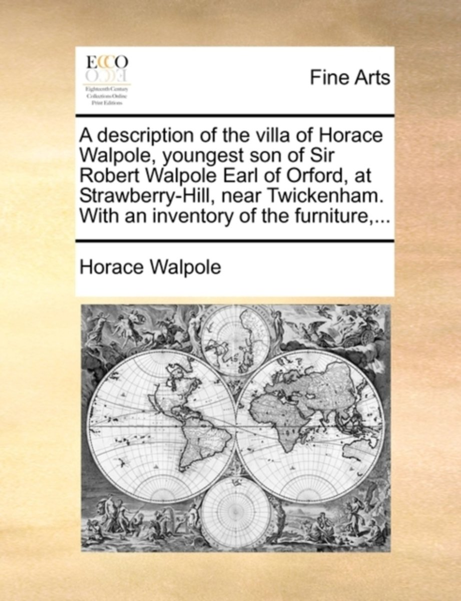 A Description of the Villa of Horace Walpole, Youngest Son of Sir Robert Walpole Earl of Orford, at Strawberry-Hill, Near Twickenham. with an Inventory of the Furniture,