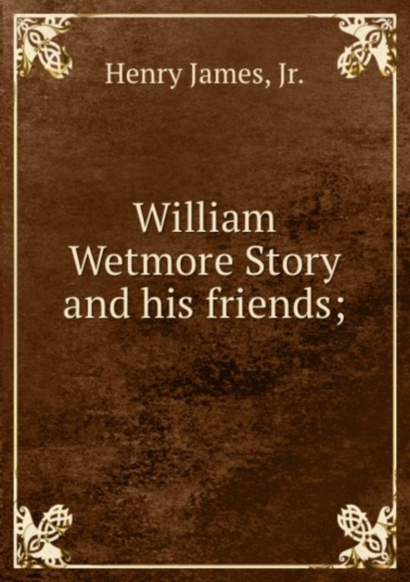 William Wetmore Story and His Friends;