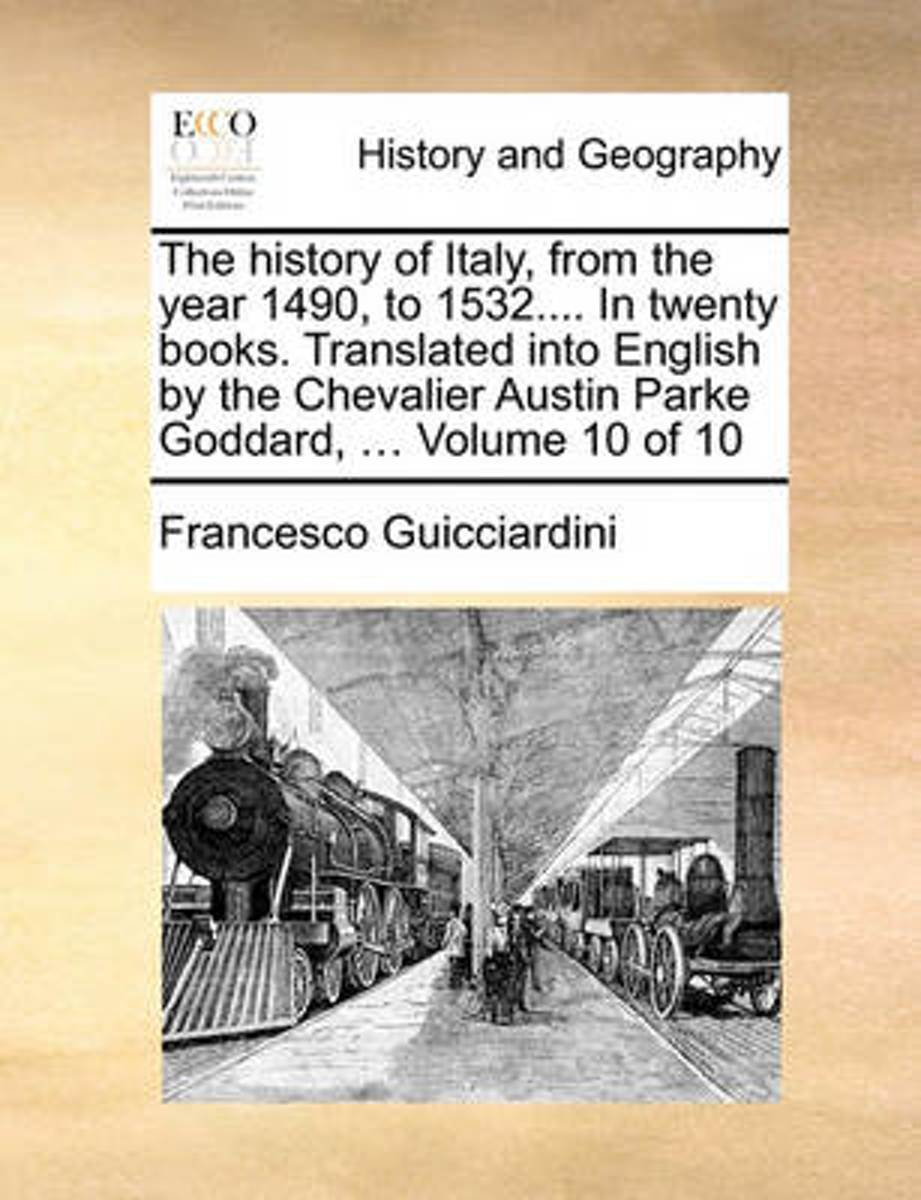 The History of Italy, from the Year 1490, to 1532.... in Twenty Books. Translated Into English by the Chevalier Austin Parke Goddard, ... Volume 10 of 10