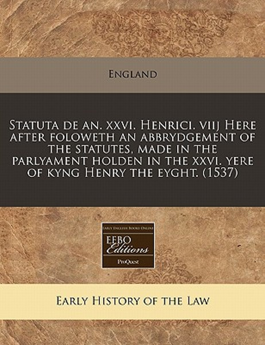 Statuta de An. XXVI. Henrici. Viij Here After Foloweth an Abbrydgement of the Statutes, Made in the Parlyament Holden in the XXVI. Yere of Kyng Henry the Eyght. (1537)