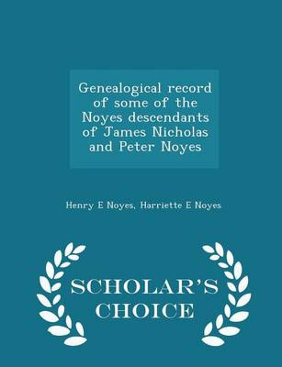 Genealogical Record of Some of the Noyes Descendants of James Nicholas and Peter Noyes - Scholar's Choice Edition