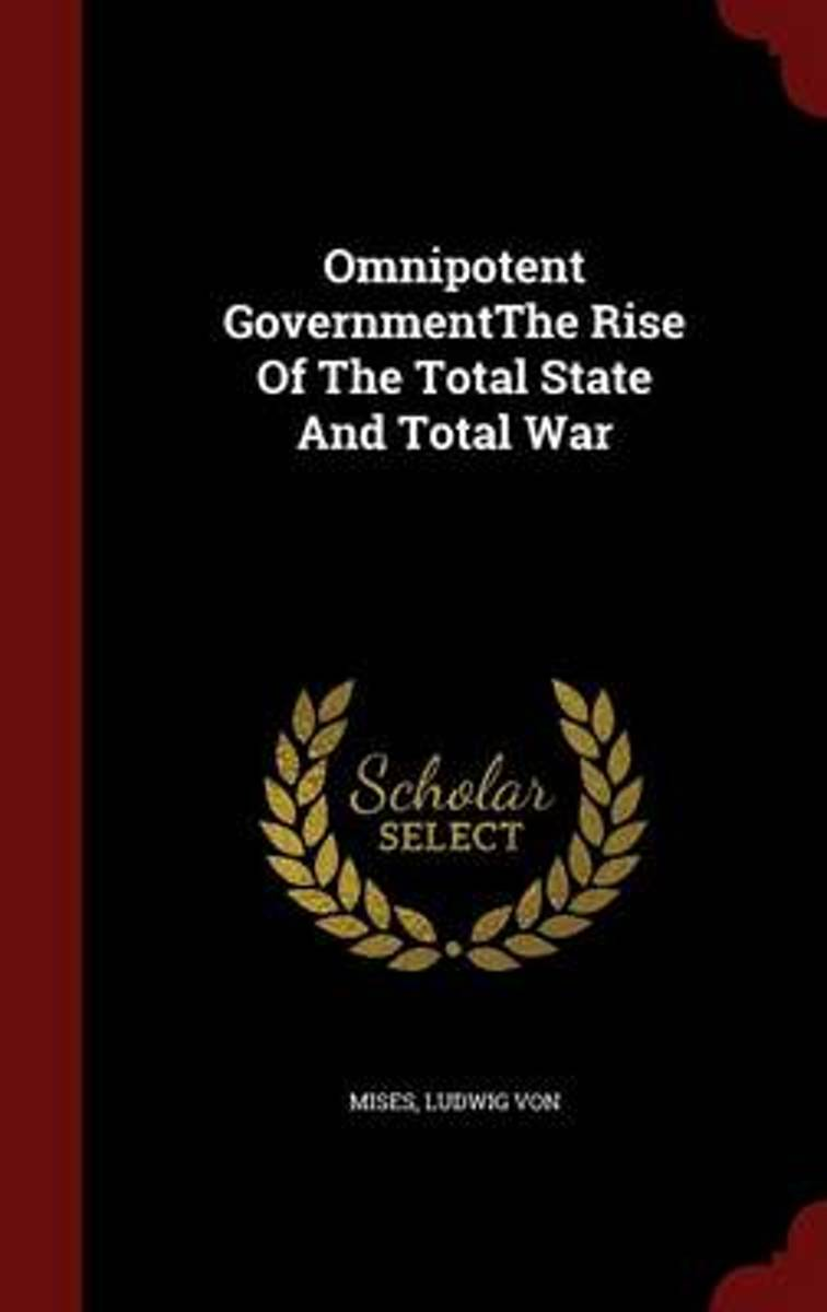 Omnipotent Governmentthe Rise of the Total State and Total War