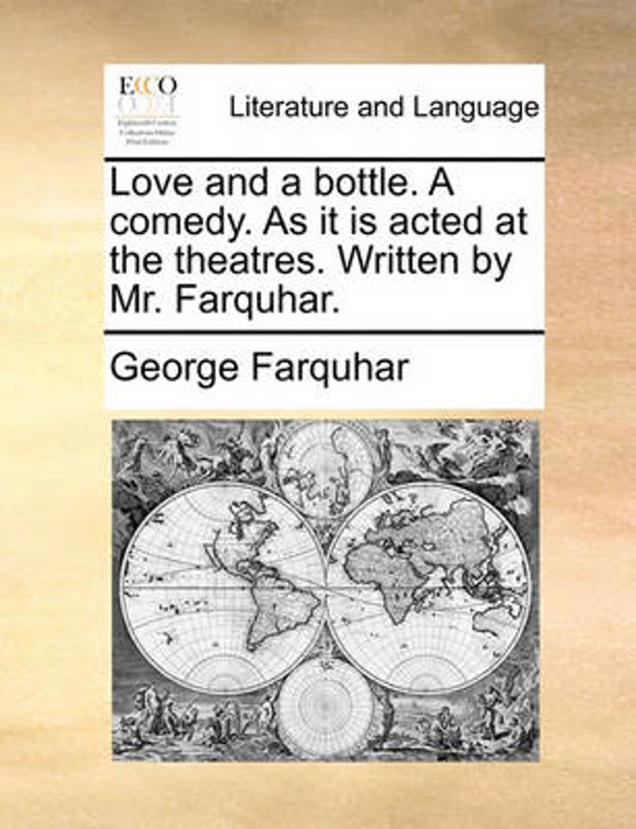 Love and a Bottle. a Comedy. as It Is Acted at the Theatres. Written by Mr. Farquhar